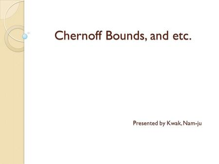 Chernoff Bounds, and etc.