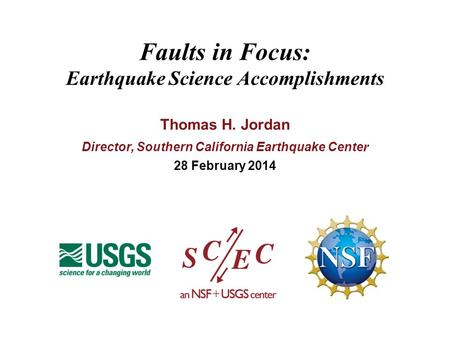 Faults in Focus: Earthquake Science Accomplishments Thomas H. Jordan Director, Southern California Earthquake Cente r 28 February 2014.