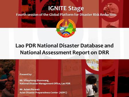 Lao PDR National Disaster Database and National Assessment Report on DRR IGNITE Stage Fourth session of the Global Platform for Disaster Risk Reduction.