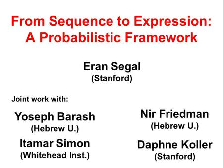 From Sequence to Expression: A Probabilistic Framework Eran Segal (Stanford) Joint work with: Yoseph Barash (Hebrew U.) Itamar Simon (Whitehead Inst.)