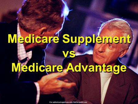 Medicare Supplement vs Medicare Advantage For authorized agent use only. Not for public use.
