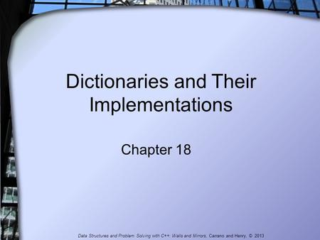 Dictionaries and Their Implementations Chapter 18 Data Structures and Problem Solving with C++: Walls and Mirrors, Carrano and Henry, © 2013.
