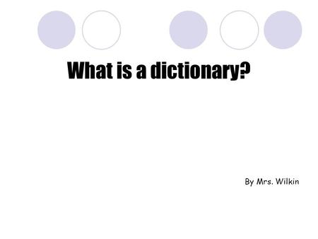 What is a dictionary? By Mrs. Wilkin. What is a dictionary? Non-fiction (true) Information about words Reference book  Not read from cover to cover.