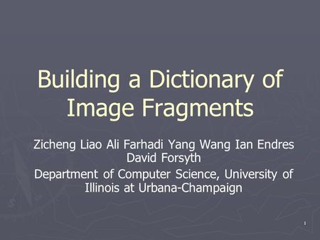 1 Building a Dictionary of Image Fragments Zicheng Liao Ali Farhadi Yang Wang Ian Endres David Forsyth Department of Computer Science, University of Illinois.