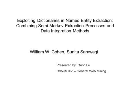 Exploiting Dictionaries in Named Entity Extraction: Combining Semi-Markov Extraction Processes and Data Integration Methods William W. Cohen, Sunita Sarawagi.