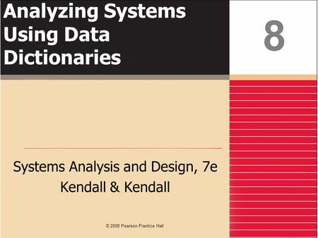 Analyzing Systems Using Data Dictionaries Systems Analysis and Design, 7e Kendall & Kendall 8 © 2008 Pearson Prentice Hall.