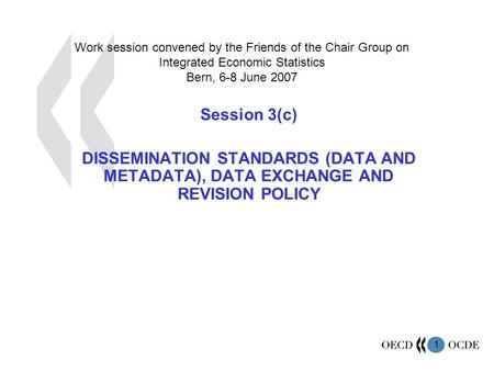 1 Work session convened by the Friends of the Chair Group on Integrated Economic Statistics Bern, 6-8 June 2007 Session 3(c) DISSEMINATION STANDARDS (DATA.