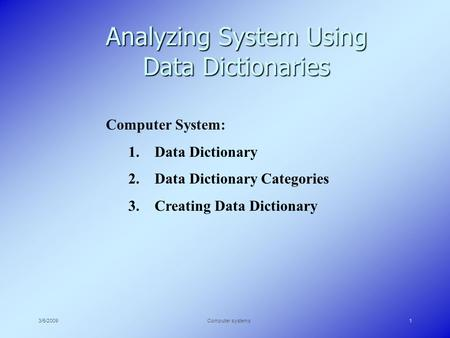 3/5/2009Computer systems1 Analyzing System Using Data Dictionaries Computer System: 1. Data Dictionary 2. Data Dictionary Categories 3. Creating Data Dictionary.