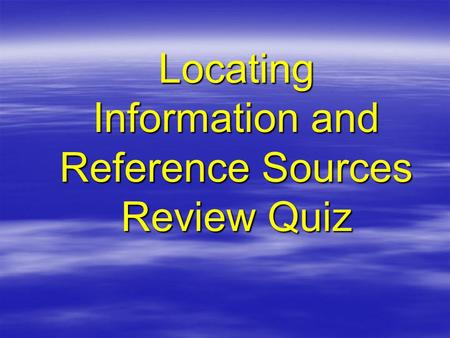 Locating Information and Reference Sources Review Quiz.