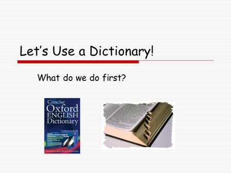 Let's Use a Dictionary! What do we do first?.