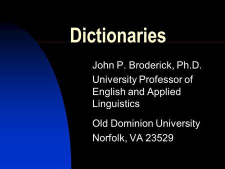 Dictionaries John P. Broderick, Ph.D. University Professor of English and Applied Linguistics Old Dominion University Norfolk, VA 23529.
