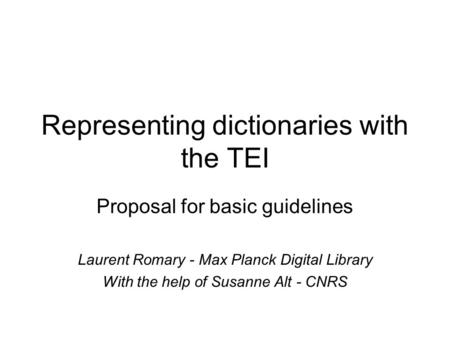 Representing dictionaries with the TEI Proposal for basic guidelines Laurent Romary - Max Planck Digital Library With the help of Susanne Alt - CNRS.