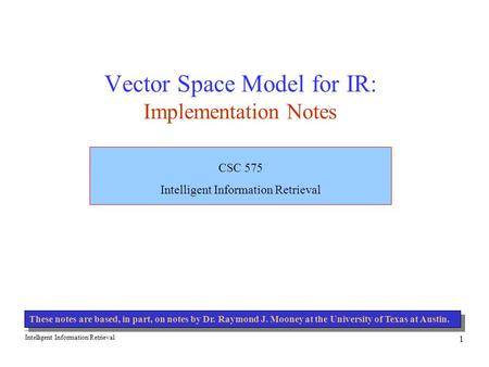 Intelligent Information Retrieval 1 Vector Space Model for IR: Implementation Notes CSC 575 Intelligent Information Retrieval These notes are based, in.