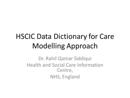 HSCIC Data Dictionary for Care Modelling Approach Dr. Rahil Qamar Siddiqui Health and Social Care Information Centre, NHS, England.