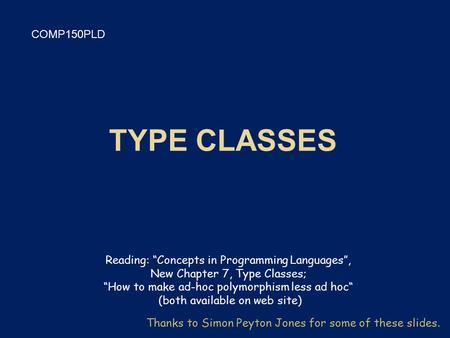 "COMP150PLD Thanks to Simon Peyton Jones for some of these slides. Reading: ""Concepts in Programming Languages"", New Chapter 7, Type Classes; ""How to make."