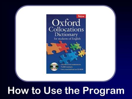 How to Use the Program. Why Use Oxford Collocations Dictionary? Oxford Collocations Dictionary helps students of English improve both written and spoken.