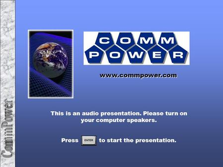 This is an audio presentation. Please turn on your computer speakers. Press to start the presentation. www.commpower.com.