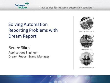 Solving Automation Reporting Problems with Dream Report Renee Sikes Applications Engineer Dream Report Brand <strong>Manager</strong>.