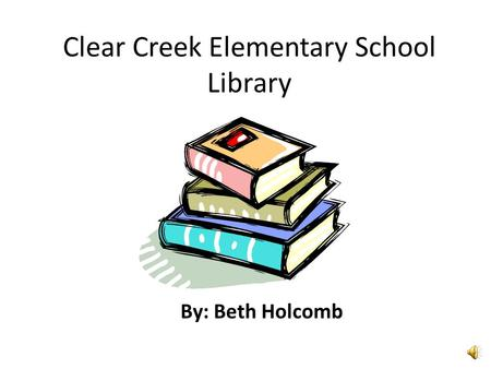 Clear Creek Elementary School Library By: Beth Holcomb.