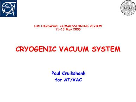 LHC HARDWARE COMMISSIONING REVIEW 11-13 May 2005 CRYOGENIC VACUUM SYSTEM Paul Cruikshank for AT/VAC.
