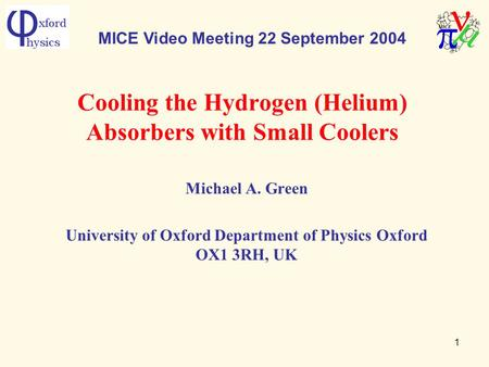 1 Cooling the Hydrogen (Helium) Absorbers with Small Coolers Michael A. Green University of Oxford Department of Physics Oxford OX1 3RH, UK MICE Video.