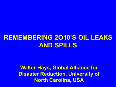 REMEMBERING 2O10'S OIL LEAKS AND SPILLS Walter Hays, Global Alliance for Disaster Reduction, University of North Carolina, USA.