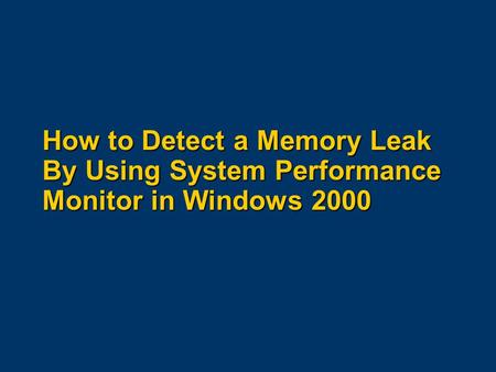 How to Detect a Memory Leak By Using System Performance Monitor in Windows 2000.