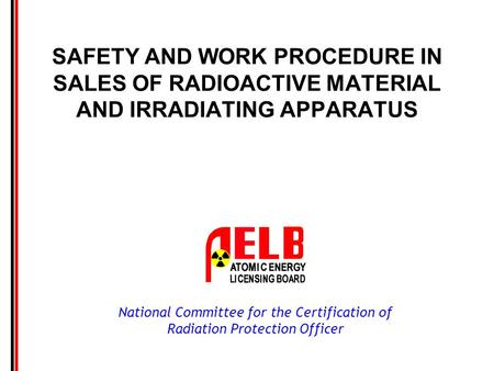 National Committee for the Certification of Radiation Protection Officer SAFETY AND WORK PROCEDURE IN SALES OF RADIOACTIVE MATERIAL AND IRRADIATING APPARATUS.