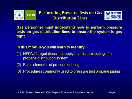 4.2.19 Student Book © 2004 Propane Education & Research CouncilPage 1 4.2.19 Performing Pressure Tests on Gas Distribution Lines Gas personnel must understand.