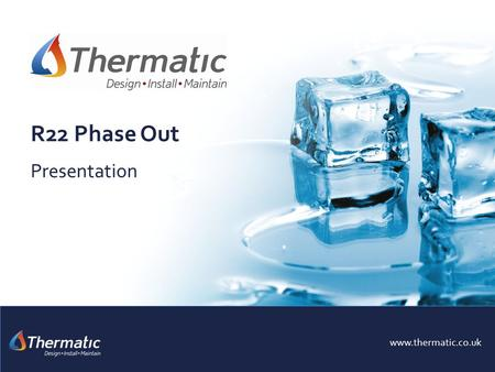R22 Phase Out Presentation www.thermatic.co.uk. To inform our customers of the single most important changes to the air conditioning industry in modern.