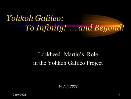 10 July 20021 Yohkoh Galileo: To Infinity! … and Beyond! Lockheed Martin's Role in the Yohkoh Galileo Project 10 July 2002.