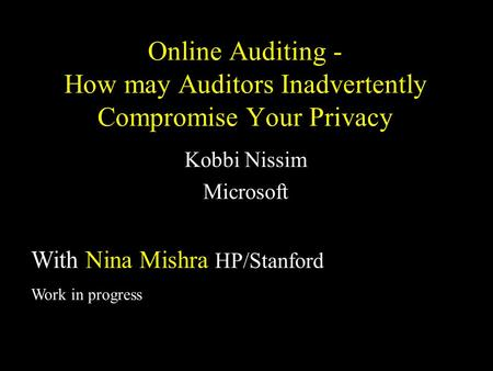 Online Auditing - How may Auditors Inadvertently Compromise Your Privacy Kobbi Nissim Microsoft With Nina Mishra HP/Stanford Work in progress.
