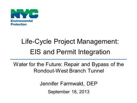 Life-Cycle Project Management: EIS and Permit Integration Water for the Future: Repair and Bypass of the Rondout-West Branch Tunnel Jennifer Farmwald,