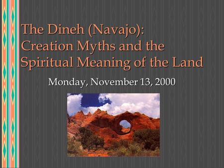 The Dineh (Navajo): Creation Myths and the Spiritual Meaning of the Land Monday, November 13, 2000.