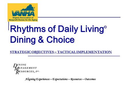Rhythms of Daily Living Dining & Choice STRATEGIC OBJECTIVES – TACTICAL IMPLEMENTATION Rhythms of Daily Living © Dining & Choice STRATEGIC OBJECTIVES –