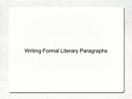 Writing Formal Literary Paragraphs. What is a literary paragraph? A paragraph that discusses a question about literature in a formal and organized way.