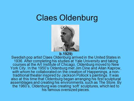 Claes Oldenburg b.1929) Swedish pop artist Claes Oldenburg arrived in the United States in 1936. After completing his studies at Yale University and taking.