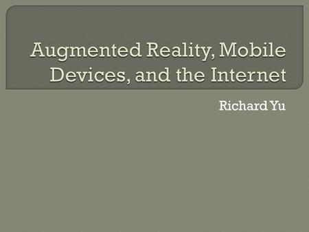 Richard Yu.  Present view of the world that is: Enhanced by computers Mix real and virtual sensory input  Most common AR is visual Mixed reality virtual.