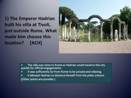 1) The Emperor Hadrian built his villa at Tivoli, just outside Rome. What made him choose this location? [ACH] The villa was close to Rome so Hadrian could.