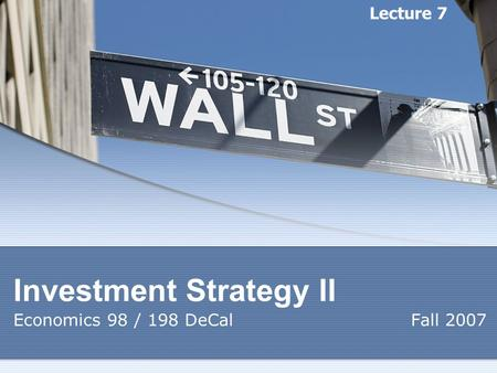 Investment Strategy II Economics 98 / 198 DeCal Fall 2007 Lecture 7.