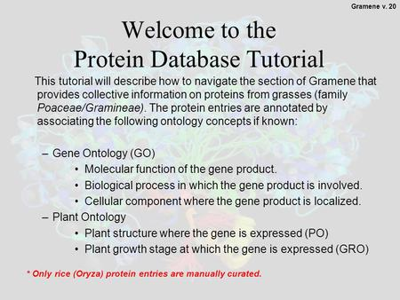 1 Welcome to the Protein Database Tutorial This tutorial will describe how to navigate the section of Gramene that provides collective information on proteins.