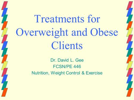 Treatments for Overweight and <strong>Obese</strong> Clients Dr. David L. Gee FCSN/PE 446 Nutrition, Weight Control & Exercise.