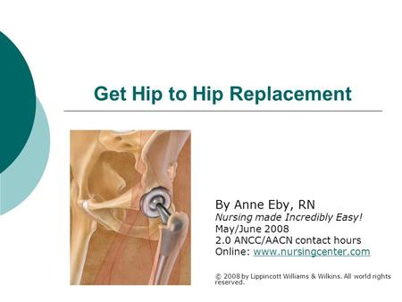 Get Hip to Hip Replacement By Anne Eby, RN Nursing made Incredibly Easy! May/June 2008 2.0 ANCC/AACN contact hours Online: www.nursingcenter.comwww.nursingcenter.com.