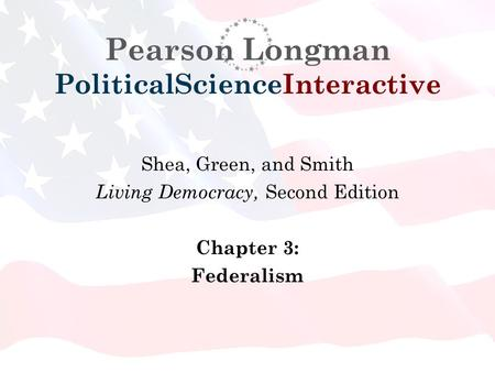 Pearson Longman PoliticalScienceInteractive Shea, Green, and Smith Living Democracy, Second Edition Chapter 3: Federalism.