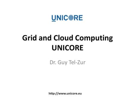 Grid and Cloud Computing UNICORE Dr. Guy Tel-Zur