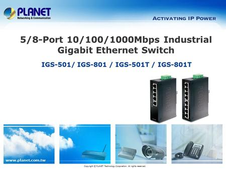 Www.planet.com.tw IGS-501/ IGS-801 / IGS-501T / IGS-801T 5/8-Port 10/100/1000Mbps Industrial Gigabit Ethernet Switch Copyright © PLANET Technology Corporation.