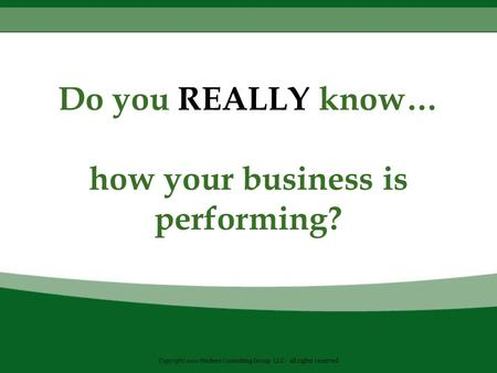 Do you REALLY know… how your business is performing? Copyright 2010 Hedeen Consulting Group LLC- all rights reserved.