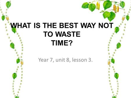 WHAT IS THE BEST WAY NOT TO WASTE TIME? Year 7, unit 8, lesson 3.