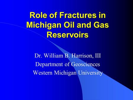 Role of Fractures in Michigan Oil and Gas Reservoirs Dr. William B. Harrison, III Department of Geosciences Western Michigan University.
