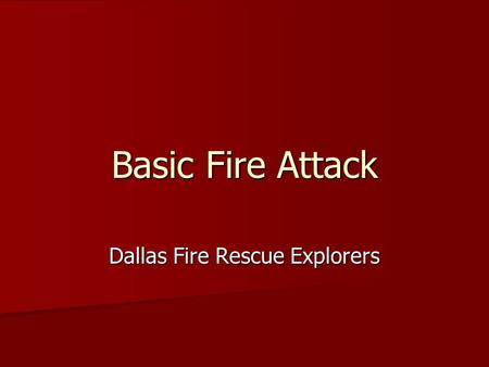 Basic Fire Attack Dallas Fire Rescue Explorers. Basic Fire Attack Overview of Fire Attack Overview of Fire Attack Rescue Activities Rescue Activities.
